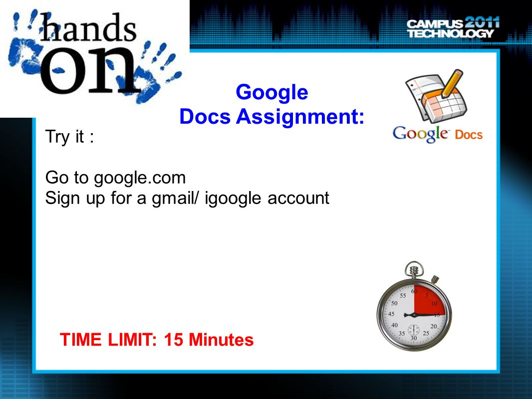 Try it : Go to google.com Sign up for a gmail/ igoogle account TIME LIMIT: 15 Minutes Google Docs Assignment: