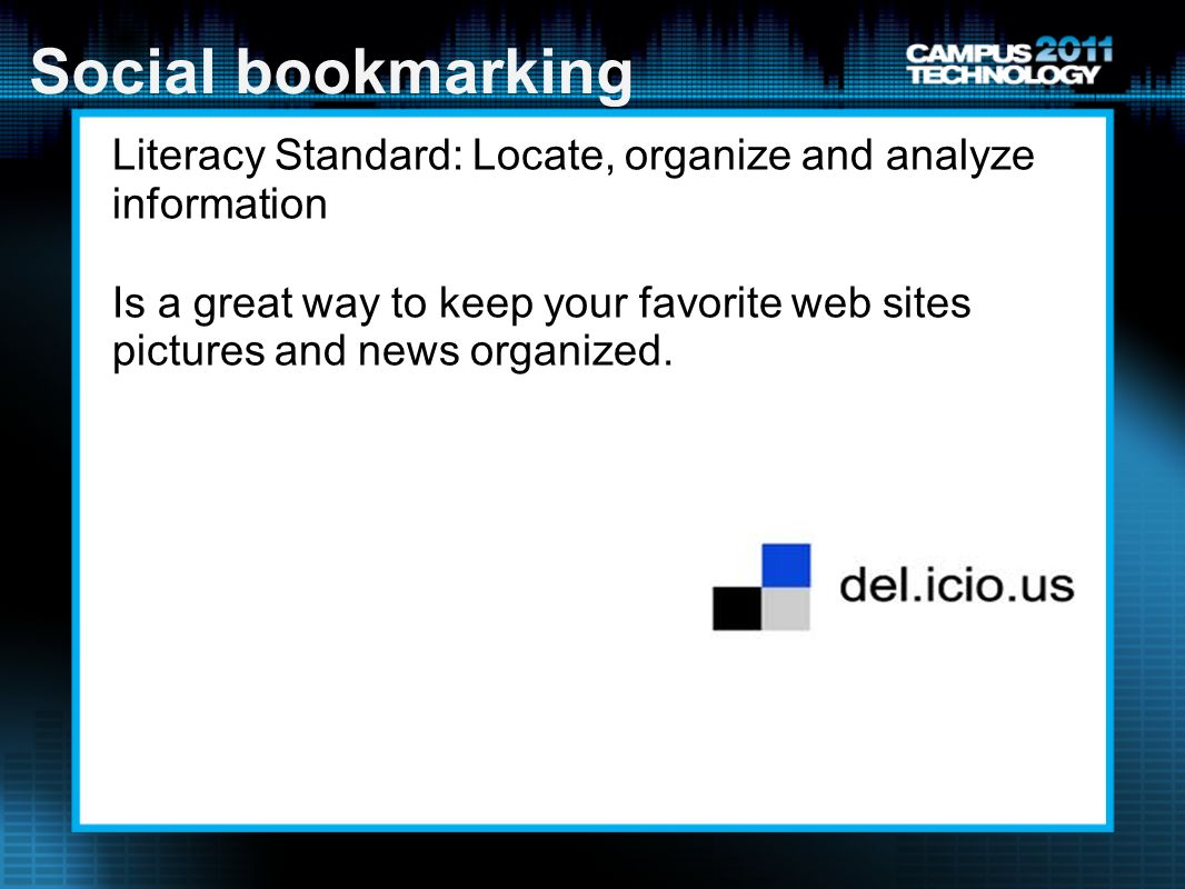 Social bookmarking Literacy Standard: Locate, organize and analyze information Is a great way to keep your favorite web sites pictures and news organized.