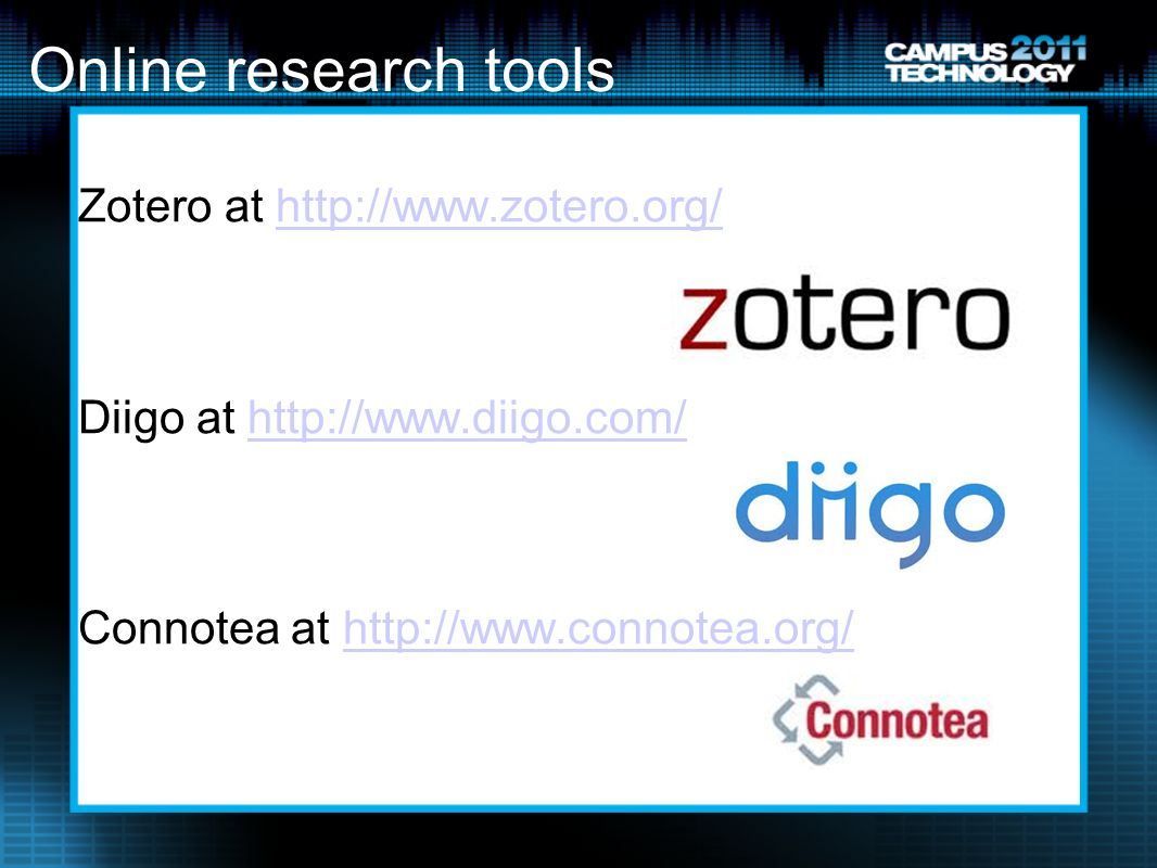 Online research tools Zotero at http://www.zotero.org/http://www.zotero.org/ Diigo at http://www.diigo.com/http://www.diigo.com/ Connotea at http://www.connotea.org/http://www.connotea.org/