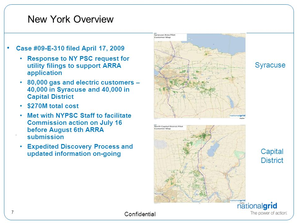 7 Confidential New York Overview Case #09-E-310 filed April 17, 2009 Response to NY PSC request for utility filings to support ARRA application 80,000 gas and electric customers – 40,000 in Syracuse and 40,000 in Capital District $270M total cost Met with NYPSC Staff to facilitate Commission action on July 16 before August 6th ARRA submission Expedited Discovery Process and updated information on-going Syracuse Capital District