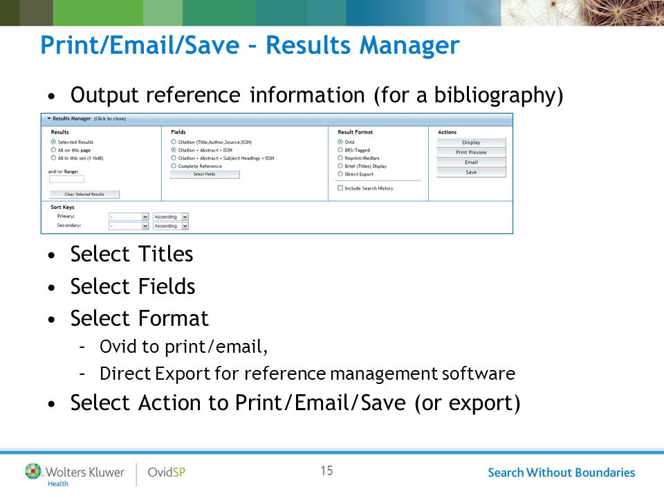 15 Print/Email/Save – Results Manager Output reference information (for a bibliography) Select Titles Select Fields Select Format –Ovid to print/email, –Direct Export for reference management software Select Action to Print/Email/Save (or export)