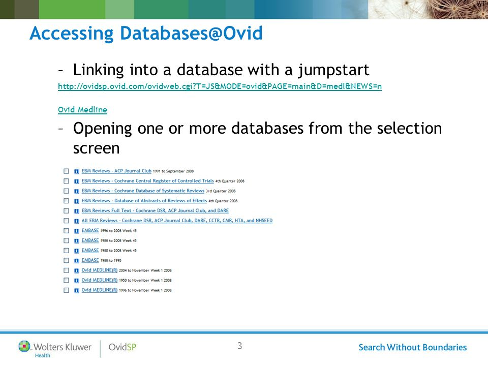 3 Accessing Databases@Ovid –Linking into a database with a jumpstart http://ovidsp.ovid.com/ovidweb.cgi T=JS&MODE=ovid&PAGE=main&D=medl&NEWS=n Ovid Medline –Opening one or more databases from the selection screen