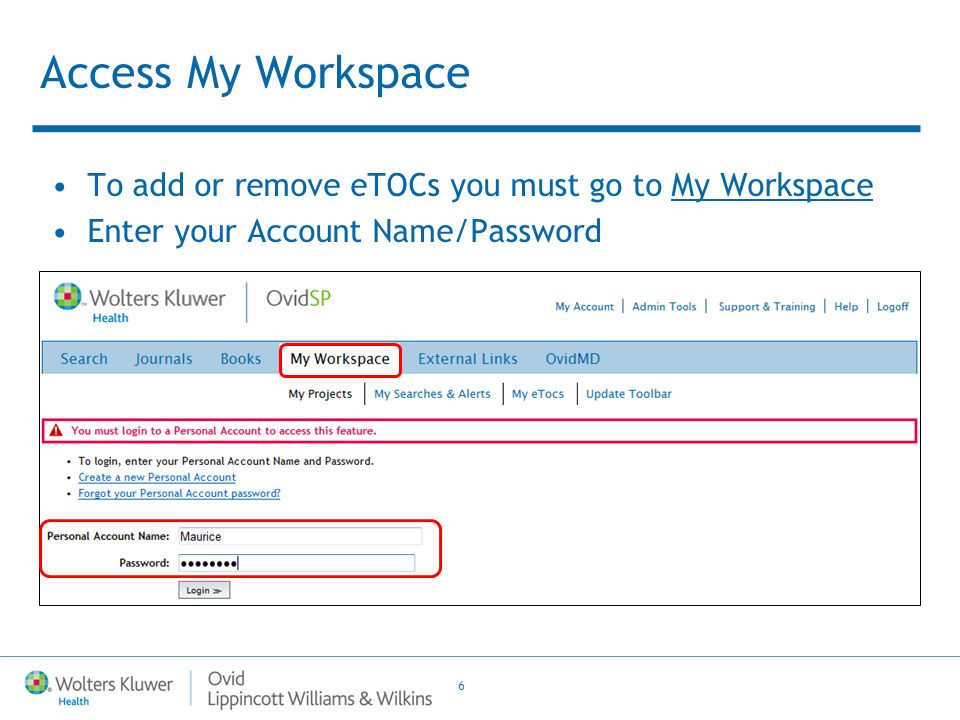 6 Access My Workspace To add or remove eTOCs you must go to My Workspace Enter your Account Name/Password