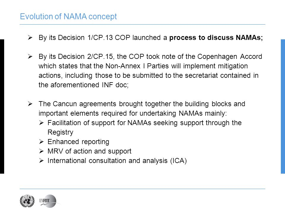 Evolution of NAMA concept By its Decision 1/CP.13 COP launched a process to discuss NAMAs; By its Decision 2/CP.15, the COP took note of the Copenhagen Accord which states that the Non-Annex I Parties will implement mitigation actions, including those to be submitted to the secretariat contained in the aforementioned INF doc; The Cancun agreements brought together the building blocks and important elements required for undertaking NAMAs mainly: Facilitation of support for NAMAs seeking support through the Registry Enhanced reporting MRV of action and support International consultation and analysis (ICA)