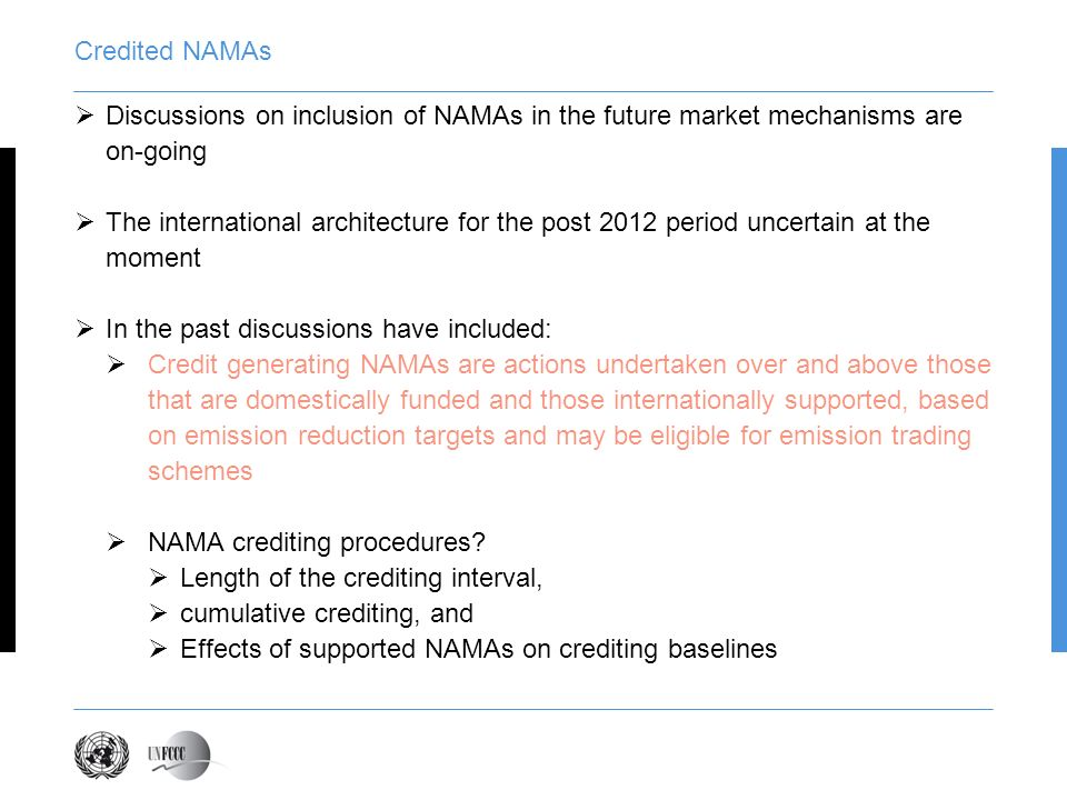 Credited NAMAs Discussions on inclusion of NAMAs in the future market mechanisms are on-going The international architecture for the post 2012 period uncertain at the moment In the past discussions have included: Credit generating NAMAs are actions undertaken over and above those that are domestically funded and those internationally supported, based on emission reduction targets and may be eligible for emission trading schemes NAMA crediting procedures.