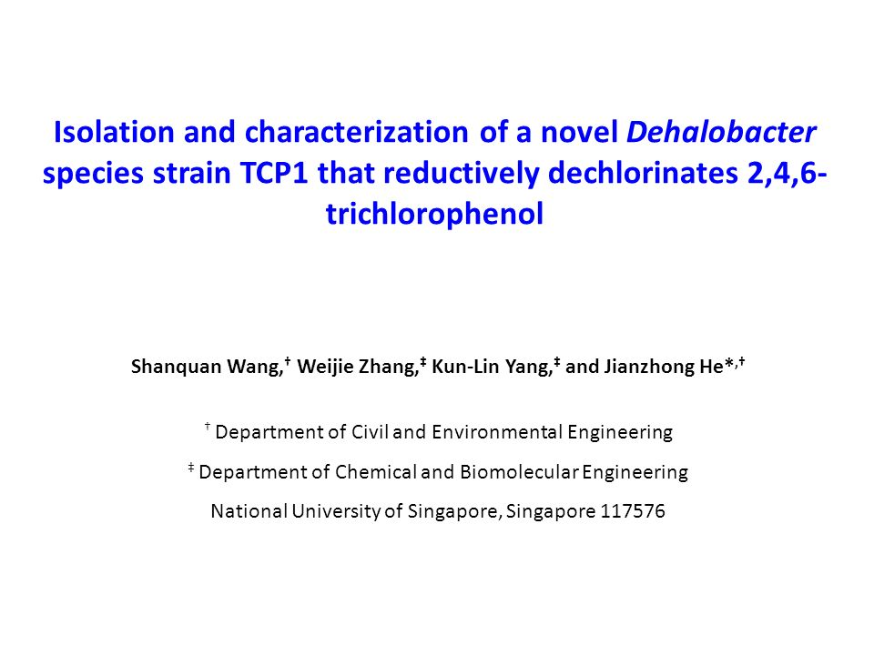 Isolation and characterization of a novel Dehalobacter species strain TCP1 that reductively dechlorinates 2,4,6- trichlorophenol Shanquan Wang, Weijie Zhang, Kun-Lin Yang, and Jianzhong He*, Department of Civil and Environmental Engineering Department of Chemical and Biomolecular Engineering National University of Singapore, Singapore 117576