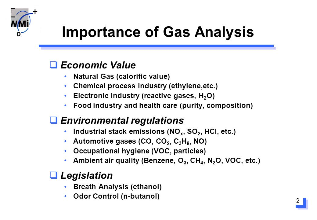 2 Importance of Gas Analysis Economic Value Natural Gas (calorific value) Chemical process industry (ethylene,etc.) Electronic industry (reactive gases, H 2 O) Food industry and health care (purity, composition) Environmental regulations Industrial stack emissions (NO x, SO 2, HCl, etc.) Automotive gases (CO, CO 2, C 3 H 8, NO) Occupational hygiene (VOC, particles) Ambient air quality (Benzene, O 3, CH 4, N 2 O, VOC, etc.) Legislation Breath Analysis (ethanol) Odor Control (n-butanol)