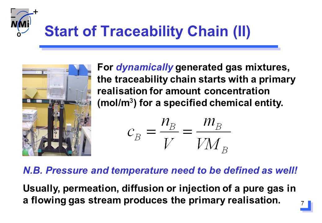 7 Start of Traceability Chain (II) For dynamically generated gas mixtures, the traceability chain starts with a primary realisation for amount concentration (mol/m 3 ) for a specified chemical entity.