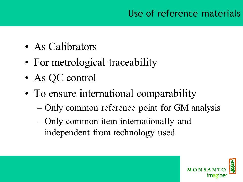 Use of reference materials As Calibrators For metrological traceability As QC control To ensure international comparability –Only common reference point for GM analysis –Only common item internationally and independent from technology used