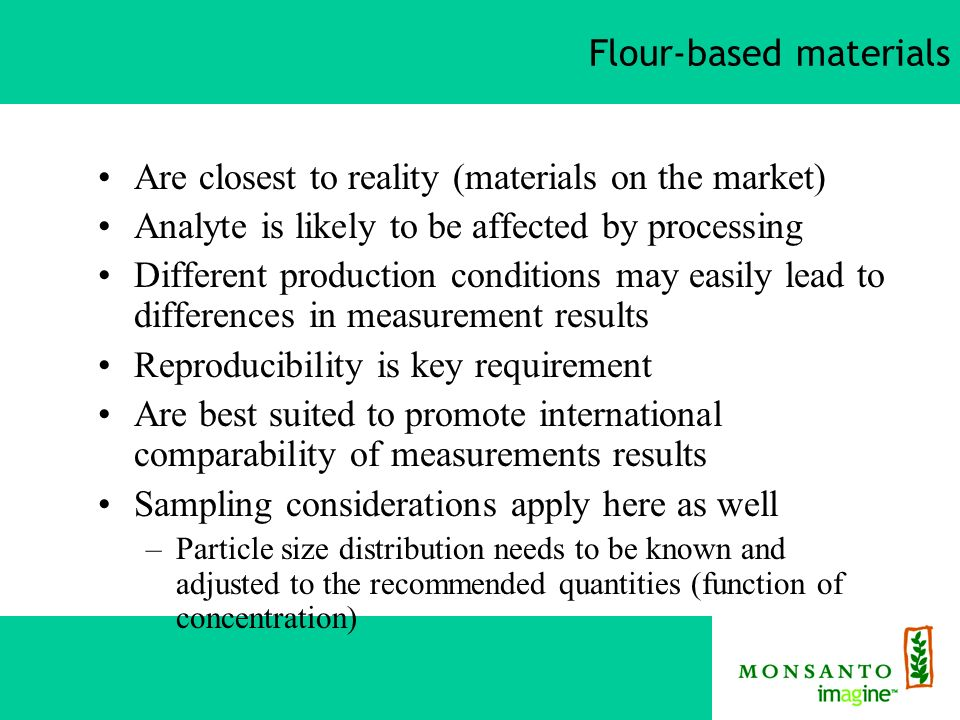 Flour-based materials Are closest to reality (materials on the market) Analyte is likely to be affected by processing Different production conditions may easily lead to differences in measurement results Reproducibility is key requirement Are best suited to promote international comparability of measurements results Sampling considerations apply here as well –Particle size distribution needs to be known and adjusted to the recommended quantities (function of concentration)