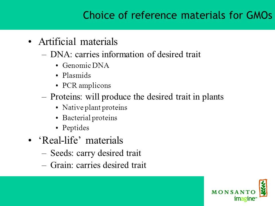 Choice of reference materials for GMOs Artificial materials –DNA: carries information of desired trait Genomic DNA Plasmids PCR amplicons –Proteins: will produce the desired trait in plants Native plant proteins Bacterial proteins Peptides Real-life materials –Seeds: carry desired trait –Grain: carries desired trait