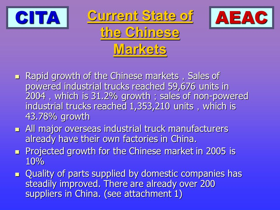 CITAAEAC Rapid growth of the Chinese markets Sales of powered industrial trucks reached 59,676 units in 2004 which is 31.2% growth sales of non-powered industrial trucks reached 1,353,210 units which is 43.78% growth Rapid growth of the Chinese markets Sales of powered industrial trucks reached 59,676 units in 2004 which is 31.2% growth sales of non-powered industrial trucks reached 1,353,210 units which is 43.78% growth All major overseas industrial truck manufacturers already have their own factories in China.