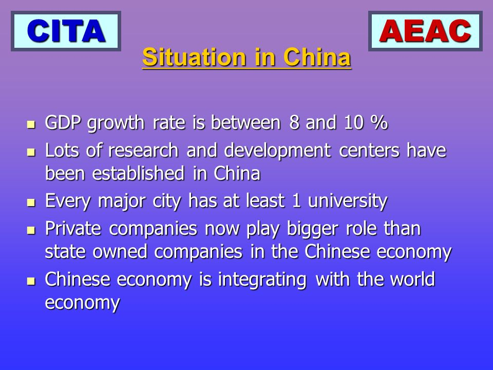 CITAAEAC GDP growth rate is between 8 and 10 % GDP growth rate is between 8 and 10 % Lots of research and development centers have been established in China Lots of research and development centers have been established in China Every major city has at least 1 university Every major city has at least 1 university Private companies now play bigger role than state owned companies in the Chinese economy Private companies now play bigger role than state owned companies in the Chinese economy Chinese economy is integrating with the world economy Chinese economy is integrating with the world economy Situation in China