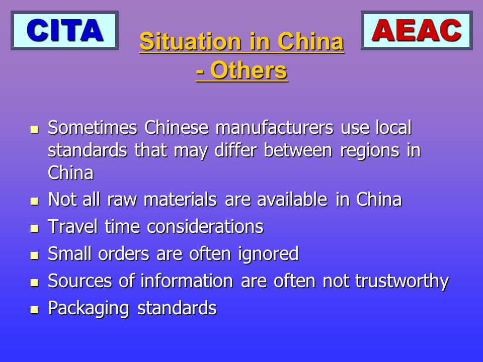 CITAAEAC Sometimes Chinese manufacturers use local standards that may differ between regions in China Sometimes Chinese manufacturers use local standards that may differ between regions in China Not all raw materials are available in China Not all raw materials are available in China Travel time considerations Travel time considerations Small orders are often ignored Small orders are often ignored Sources of information are often not trustworthy Sources of information are often not trustworthy Packaging standards Packaging standards Situation in China - Others