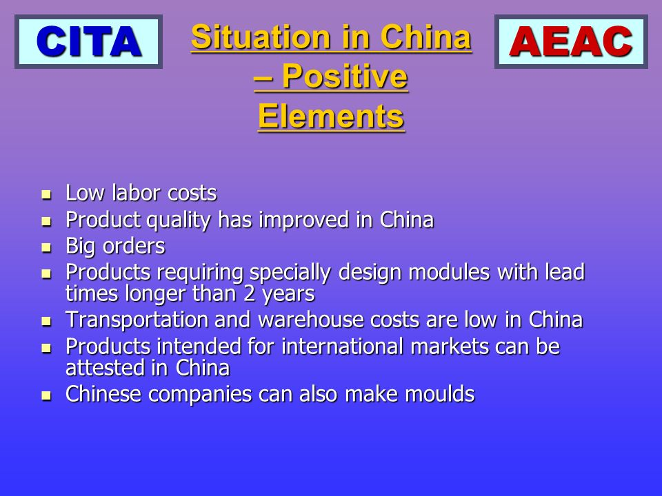 CITAAEAC Low labor costs Low labor costs Product quality has improved in China Product quality has improved in China Big orders Big orders Products requiring specially design modules with lead times longer than 2 years Products requiring specially design modules with lead times longer than 2 years Transportation and warehouse costs are low in China Transportation and warehouse costs are low in China Products intended for international markets can be attested in China Products intended for international markets can be attested in China Chinese companies can also make moulds Chinese companies can also make moulds Situation in China – Positive Elements