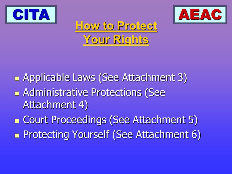 CITAAEAC How to Protect Your Rights Applicable Laws (See Attachment 3) Applicable Laws (See Attachment 3) Administrative Protections (See Attachment 4) Administrative Protections (See Attachment 4) Court Proceedings (See Attachment 5) Court Proceedings (See Attachment 5) Protecting Yourself (See Attachment 6) Protecting Yourself (See Attachment 6)