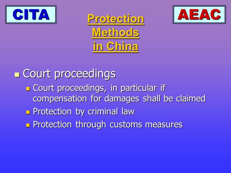 CITAAEAC Protection Methods in China Court proceedings Court proceedings Court proceedings, in particular if compensation for damages shall be claimed Court proceedings, in particular if compensation for damages shall be claimed Protection by criminal law Protection by criminal law Protection through customs measures Protection through customs measures