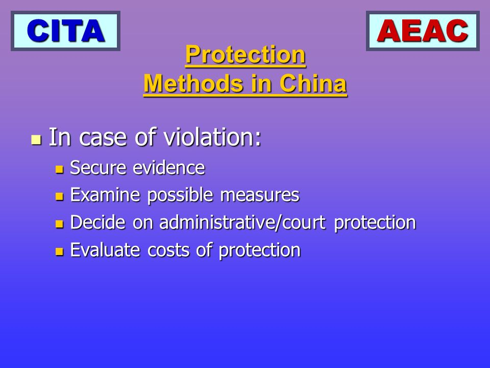 CITAAEAC Protection Methods in China In case of violation: In case of violation: Secure evidence Secure evidence Examine possible measures Examine possible measures Decide on administrative/court protection Decide on administrative/court protection Evaluate costs of protection Evaluate costs of protection