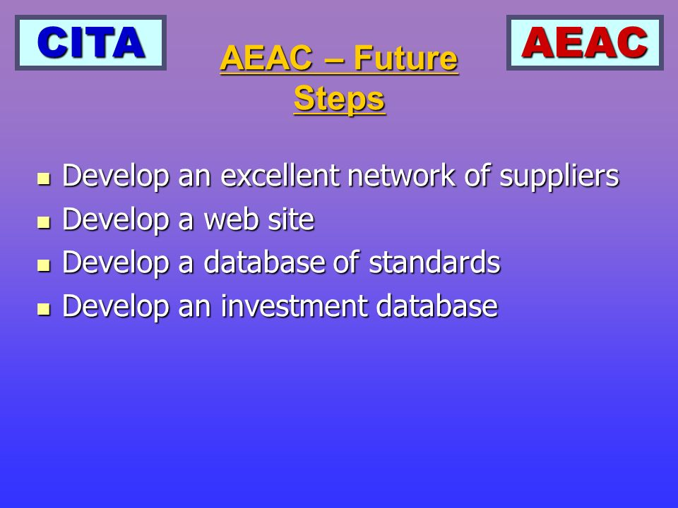 CITAAEAC Develop an excellent network of suppliers Develop an excellent network of suppliers Develop a web site Develop a web site Develop a database of standards Develop a database of standards Develop an investment database Develop an investment database AEAC – Future Steps