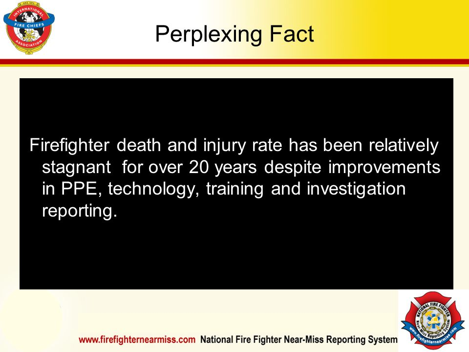 IAFF Instructor Development Conference October 1-4, 2006 Las Vegas, NV Perplexing Fact Firefighter death and injury rate has been relatively stagnant for over 20 years despite improvements in PPE, technology, training and investigation reporting.