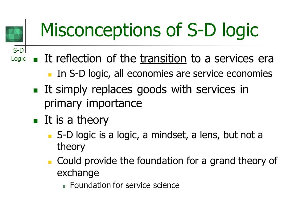 S-D Logic Misconceptions of S-D logic It reflection of the transition to a services era In S-D logic, all economies are service economies It simply replaces goods with services in primary importance It is a theory S-D logic is a logic, a mindset, a lens, but not a theory Could provide the foundation for a grand theory of exchange Foundation for service science