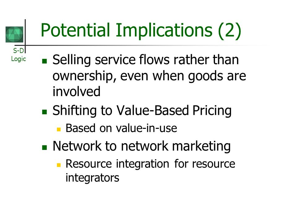 S-D Logic Potential Implications (2) Selling service flows rather than ownership, even when goods are involved Shifting to Value-Based Pricing Based on value-in-use Network to network marketing Resource integration for resource integrators