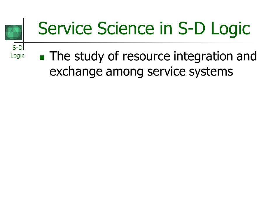 S-D Logic Service Science in S-D Logic The study of resource integration and exchange among service systems