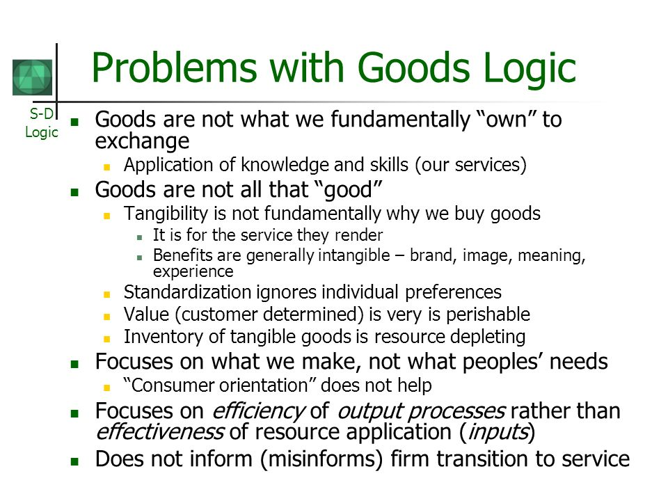 S-D Logic Problems with Goods Logic Goods are not what we fundamentally own to exchange Application of knowledge and skills (our services) Goods are not all that good Tangibility is not fundamentally why we buy goods It is for the service they render Benefits are generally intangible – brand, image, meaning, experience Standardization ignores individual preferences Value (customer determined) is very is perishable Inventory of tangible goods is resource depleting Focuses on what we make, not what peoples needs Consumer orientation does not help Focuses on efficiency of output processes rather than effectiveness of resource application (inputs) Does not inform (misinforms) firm transition to service