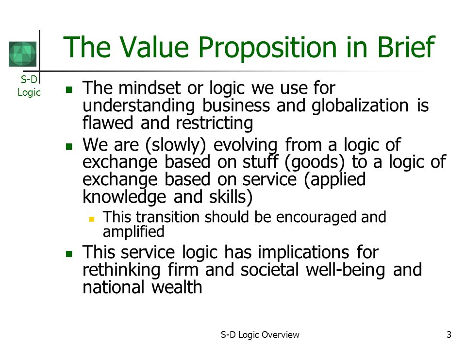 S-D Logic S-D Logic Overview3 The Value Proposition in Brief The mindset or logic we use for understanding business and globalization is flawed and restricting We are (slowly) evolving from a logic of exchange based on stuff (goods) to a logic of exchange based on service (applied knowledge and skills) This transition should be encouraged and amplified This service logic has implications for rethinking firm and societal well-being and national wealth