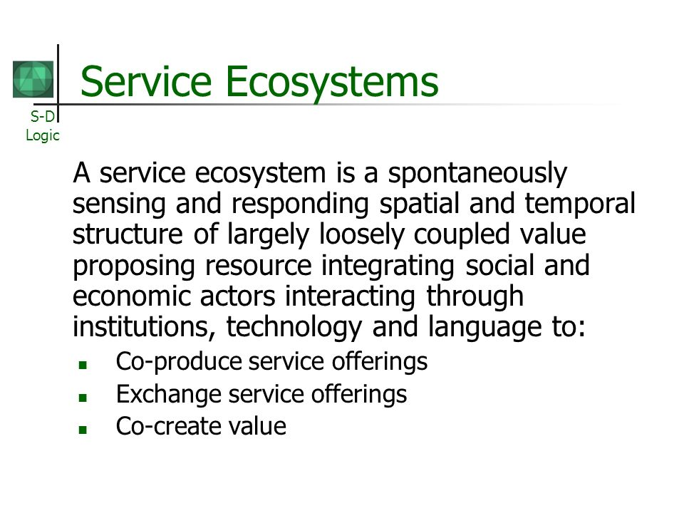 S-D Logic A service ecosystem is a spontaneously sensing and responding spatial and temporal structure of largely loosely coupled value proposing resource integrating social and economic actors interacting through institutions, technology and language to: Co-produce service offerings Exchange service offerings Co-create value Service Ecosystems