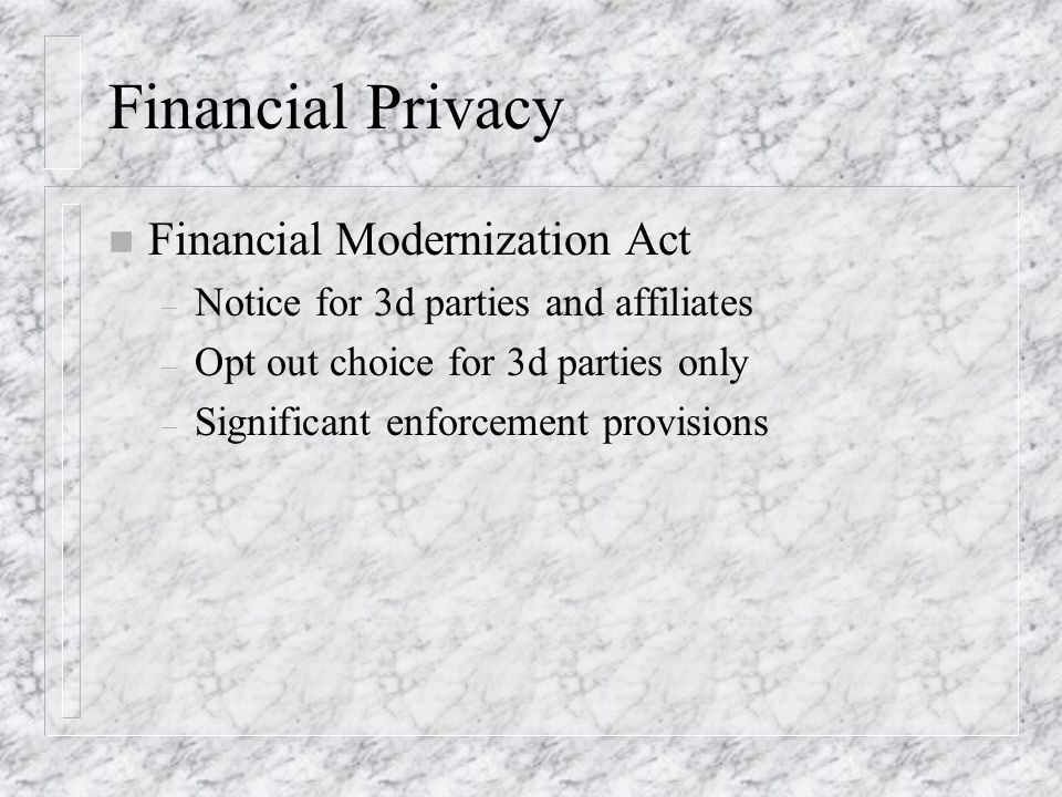 Financial Privacy n Financial Modernization Act – Notice for 3d parties and affiliates – Opt out choice for 3d parties only – Significant enforcement provisions