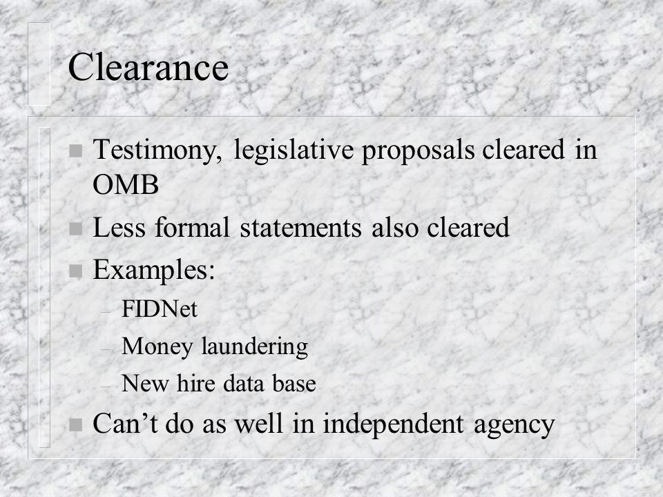 Clearance n Testimony, legislative proposals cleared in OMB n Less formal statements also cleared n Examples: – FIDNet – Money laundering – New hire data base n Cant do as well in independent agency