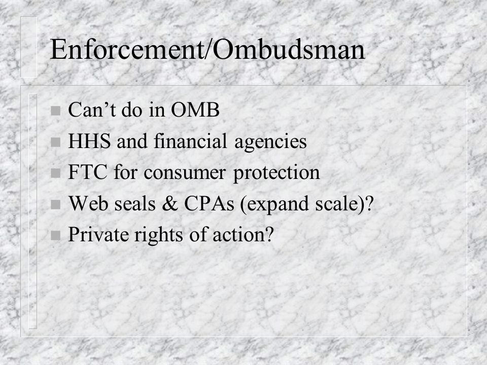 Enforcement/Ombudsman n Cant do in OMB n HHS and financial agencies n FTC for consumer protection n Web seals & CPAs (expand scale).