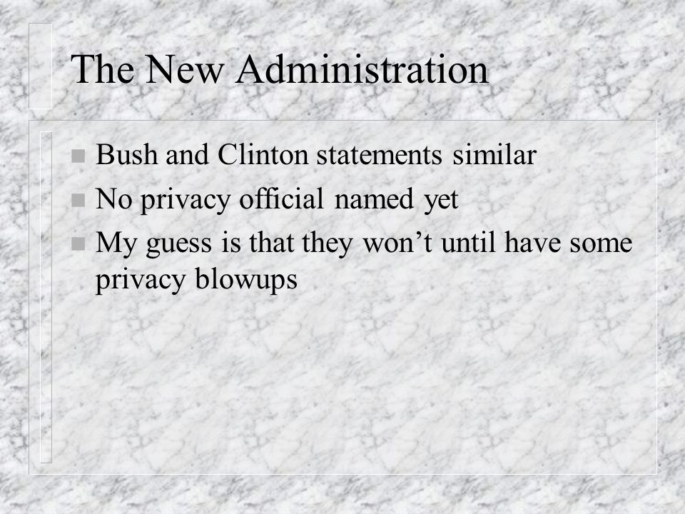 The New Administration n Bush and Clinton statements similar n No privacy official named yet n My guess is that they wont until have some privacy blowups