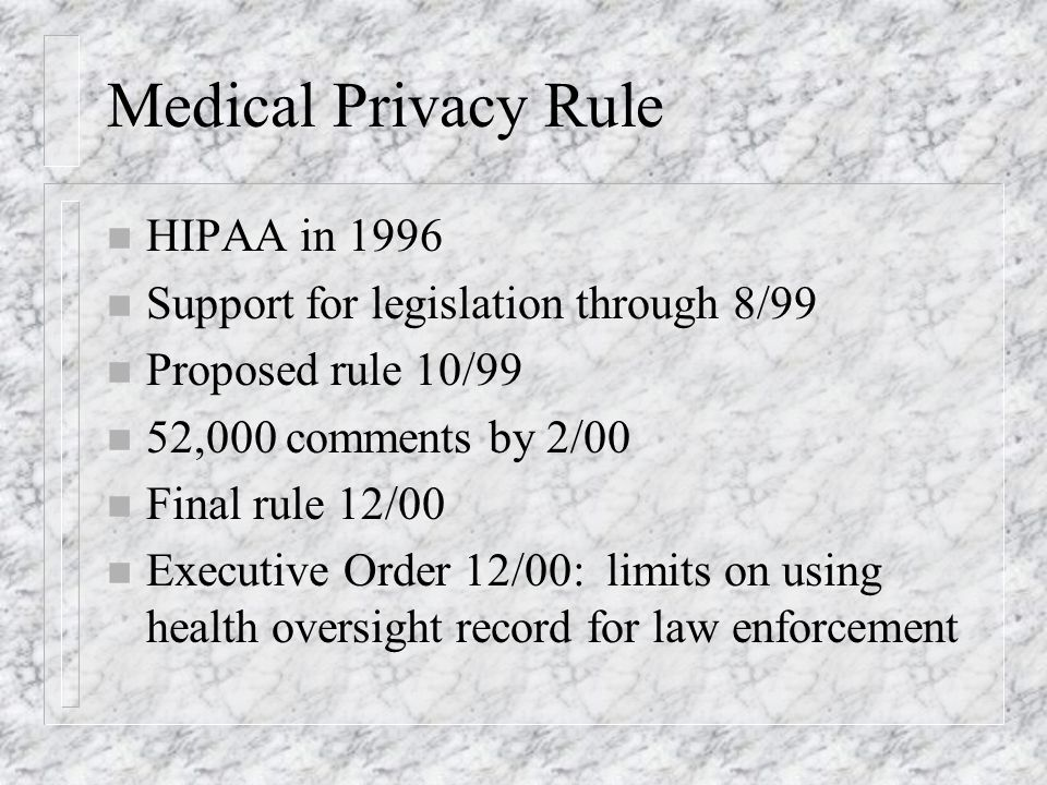 Medical Privacy Rule n HIPAA in 1996 n Support for legislation through 8/99 n Proposed rule 10/99 n 52,000 comments by 2/00 n Final rule 12/00 n Executive Order 12/00: limits on using health oversight record for law enforcement
