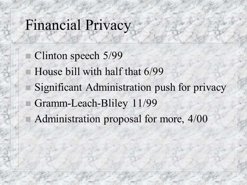 Financial Privacy n Clinton speech 5/99 n House bill with half that 6/99 n Significant Administration push for privacy n Gramm-Leach-Bliley 11/99 n Administration proposal for more, 4/00