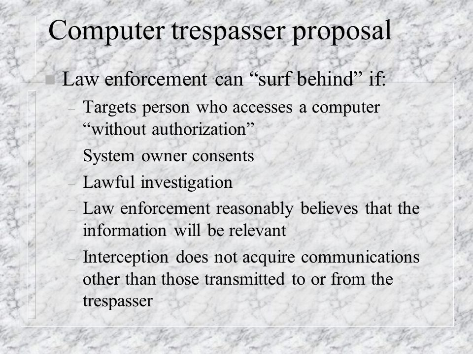 Computer trespasser proposal n Law enforcement can surf behind if: – Targets person who accesses a computer without authorization – System owner consents – Lawful investigation – Law enforcement reasonably believes that the information will be relevant – Interception does not acquire communications other than those transmitted to or from the trespasser