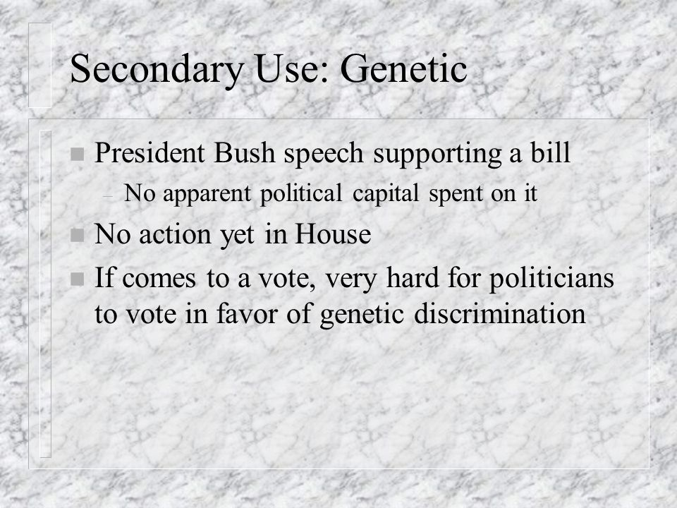 Secondary Use: Genetic n President Bush speech supporting a bill – No apparent political capital spent on it n No action yet in House n If comes to a vote, very hard for politicians to vote in favor of genetic discrimination
