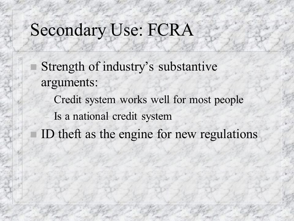 Secondary Use: FCRA n Strength of industrys substantive arguments: – Credit system works well for most people – Is a national credit system n ID theft as the engine for new regulations