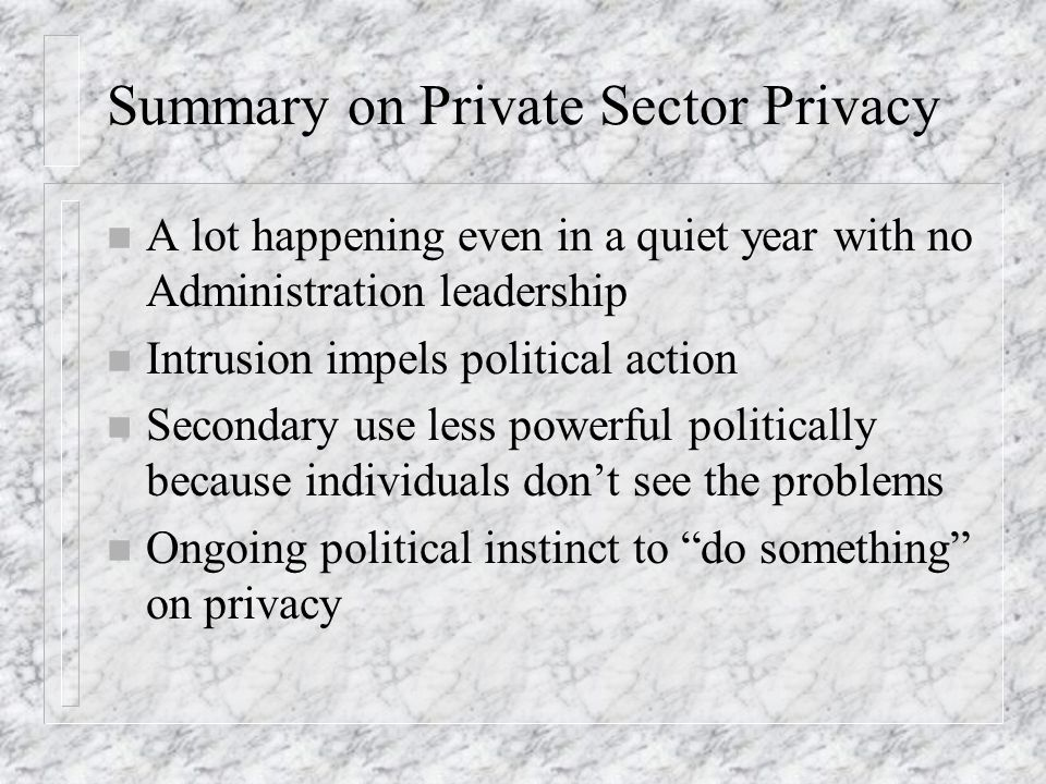 Summary on Private Sector Privacy n A lot happening even in a quiet year with no Administration leadership n Intrusion impels political action n Secondary use less powerful politically because individuals dont see the problems n Ongoing political instinct to do something on privacy