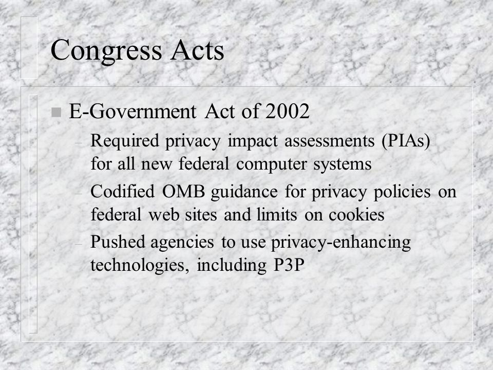 Congress Acts n E-Government Act of 2002 – Required privacy impact assessments (PIAs) for all new federal computer systems – Codified OMB guidance for privacy policies on federal web sites and limits on cookies – Pushed agencies to use privacy-enhancing technologies, including P3P