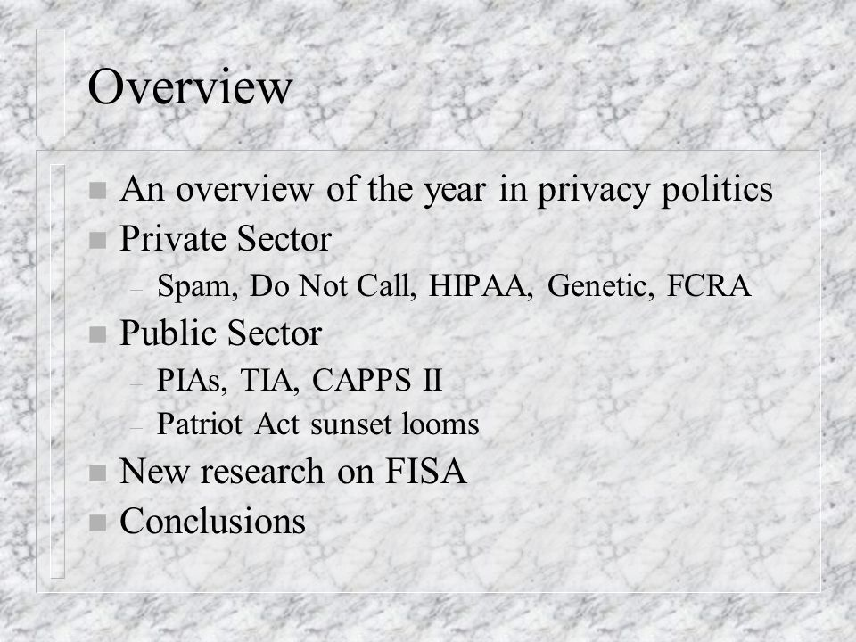 Overview n An overview of the year in privacy politics n Private Sector – Spam, Do Not Call, HIPAA, Genetic, FCRA n Public Sector – PIAs, TIA, CAPPS II – Patriot Act sunset looms n New research on FISA n Conclusions