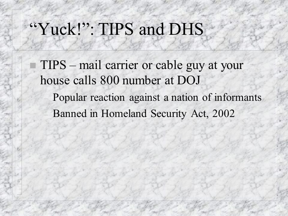 Yuck!: TIPS and DHS n TIPS – mail carrier or cable guy at your house calls 800 number at DOJ – Popular reaction against a nation of informants – Banned in Homeland Security Act, 2002