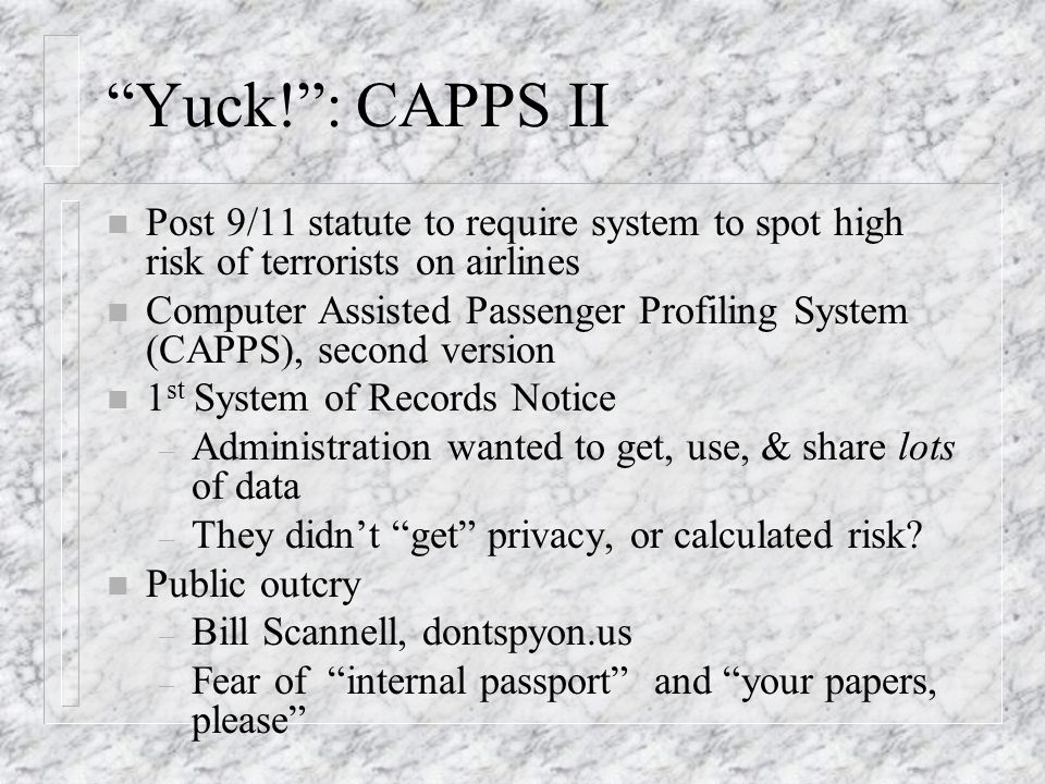 Yuck!: CAPPS II n Post 9/11 statute to require system to spot high risk of terrorists on airlines n Computer Assisted Passenger Profiling System (CAPPS), second version n 1 st System of Records Notice – Administration wanted to get, use, & share lots of data – They didnt get privacy, or calculated risk.