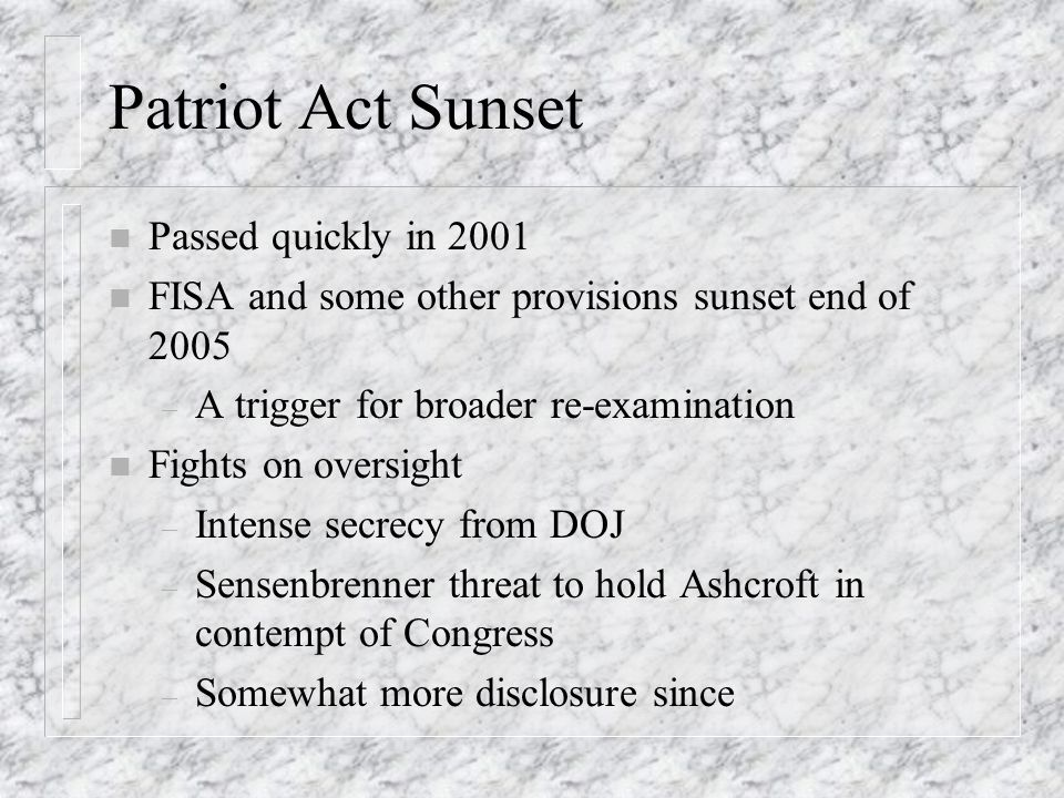 Patriot Act Sunset n Passed quickly in 2001 n FISA and some other provisions sunset end of 2005 – A trigger for broader re-examination n Fights on oversight – Intense secrecy from DOJ – Sensenbrenner threat to hold Ashcroft in contempt of Congress – Somewhat more disclosure since