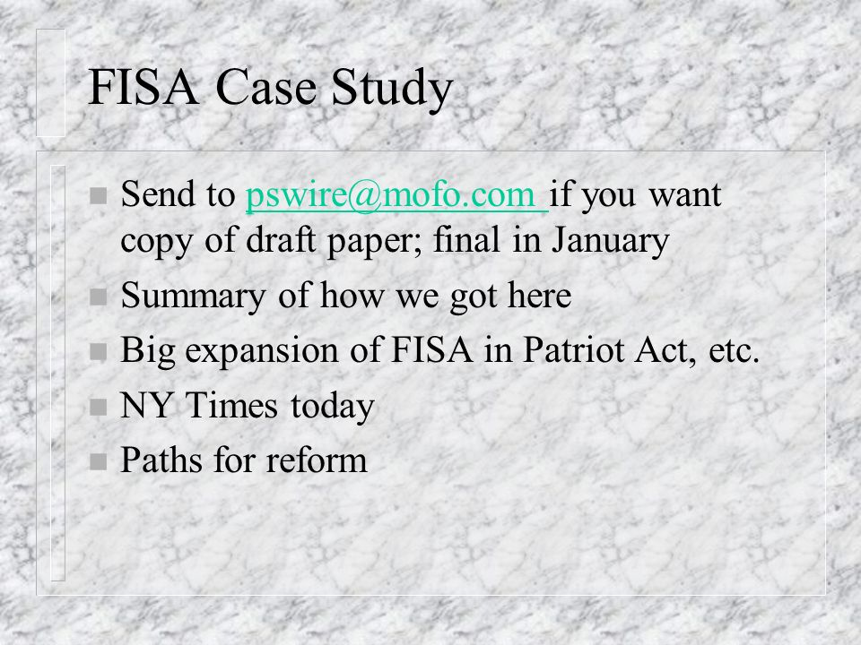 FISA Case Study n Send to pswire@mofo.com if you want copy of draft paper; final in Januarypswire@mofo.com n Summary of how we got here n Big expansion of FISA in Patriot Act, etc.
