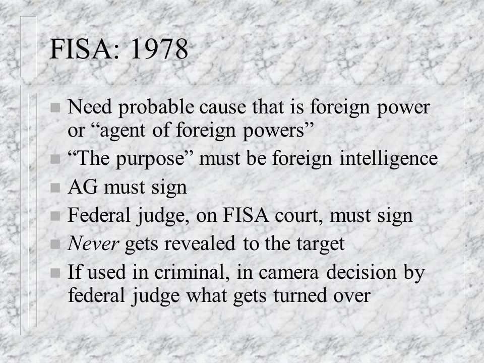 FISA: 1978 n Need probable cause that is foreign power or agent of foreign powers n The purpose must be foreign intelligence n AG must sign n Federal judge, on FISA court, must sign n Never gets revealed to the target n If used in criminal, in camera decision by federal judge what gets turned over