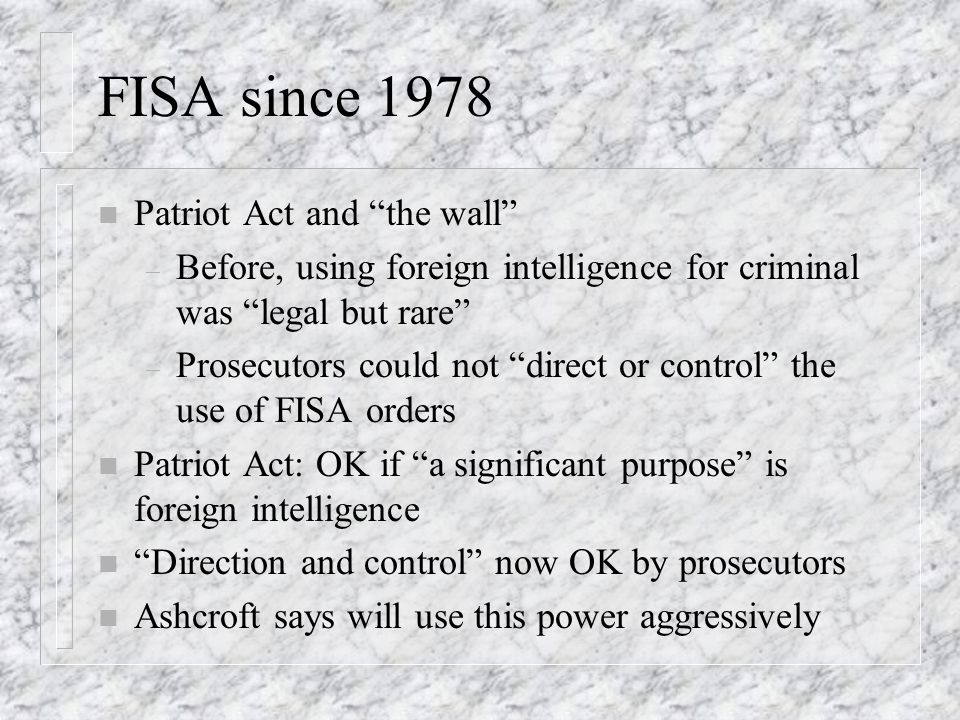 FISA since 1978 n Patriot Act and the wall – Before, using foreign intelligence for criminal was legal but rare – Prosecutors could not direct or control the use of FISA orders n Patriot Act: OK if a significant purpose is foreign intelligence n Direction and control now OK by prosecutors n Ashcroft says will use this power aggressively