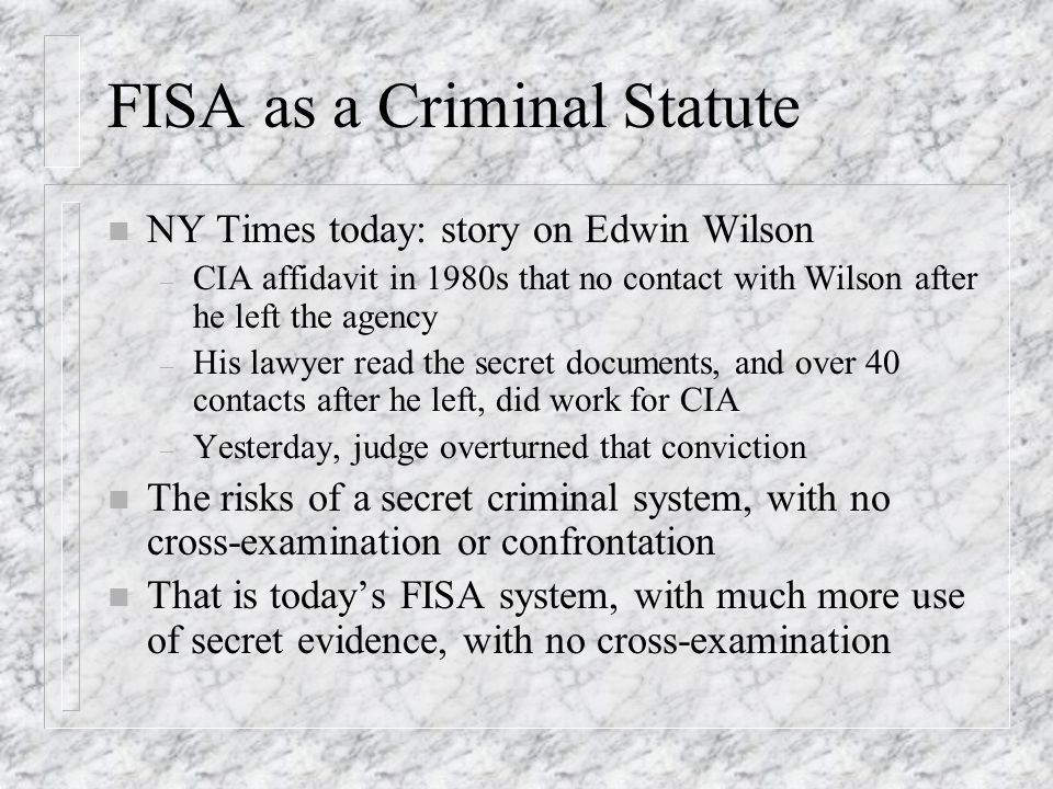 FISA as a Criminal Statute n NY Times today: story on Edwin Wilson – CIA affidavit in 1980s that no contact with Wilson after he left the agency – His lawyer read the secret documents, and over 40 contacts after he left, did work for CIA – Yesterday, judge overturned that conviction n The risks of a secret criminal system, with no cross-examination or confrontation n That is todays FISA system, with much more use of secret evidence, with no cross-examination