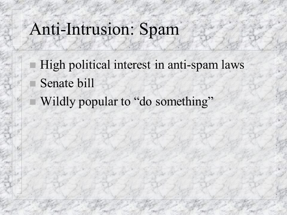 Anti-Intrusion: Spam n High political interest in anti-spam laws n Senate bill n Wildly popular to do something